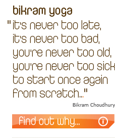 "Bikram Yoga - ""It's never too late, it's never too bad, you're never too old, you're never too sick to start once again from scratch..."" - Bikram Choudhury"